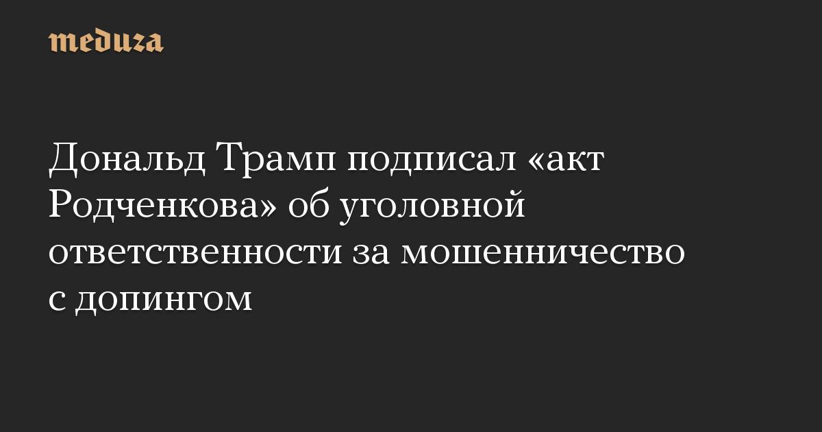 Дональд Трамп подписал «акт Родченкова» об уголовной ответственности за мошенничество с допингом