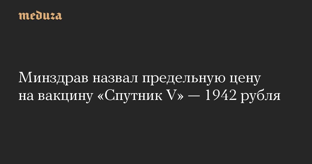 Минздрав назвал предельную цену на вакцину «Спутник V» — 1942 рубля