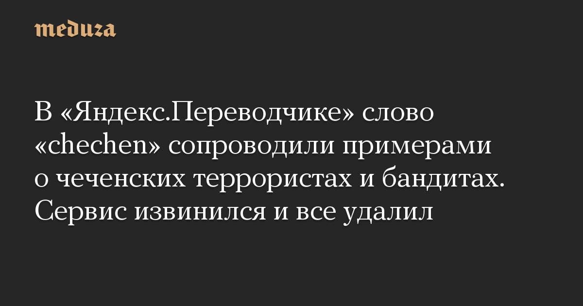 В «Яндекс.Переводчике» слово «chechen» сопроводили примерами о чеченских террористах и бандитах. Сервис извинился и все удалил