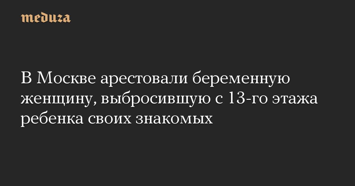 В Москве арестовали беременную женщину, выбросившую с 13-го этажа ребенка своих знакомых