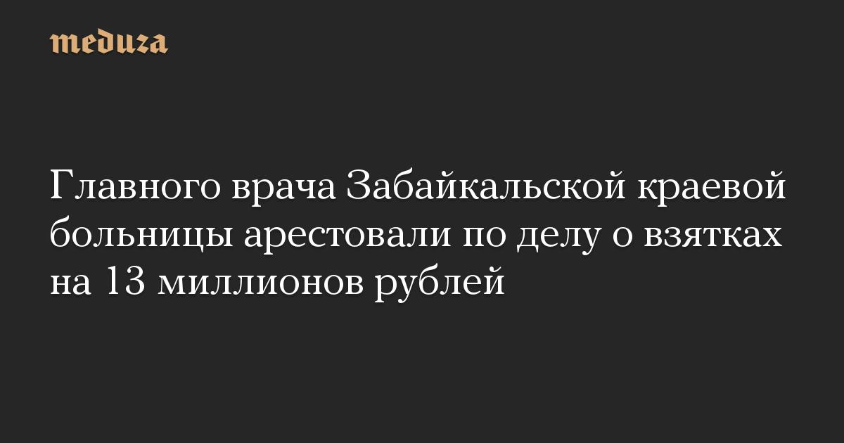 Главного врача Забайкальской краевой больницы арестовали по делу о взятках на 13 миллионов рублей