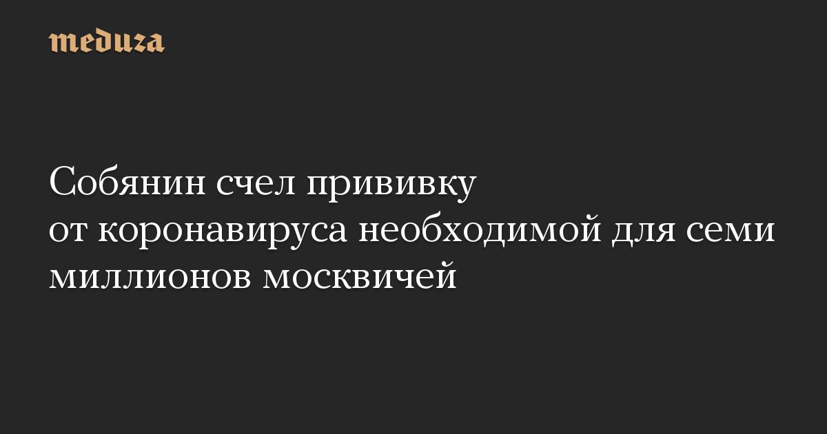 Собянин счел прививку от коронавируса необходимой для семи миллионов москвичей