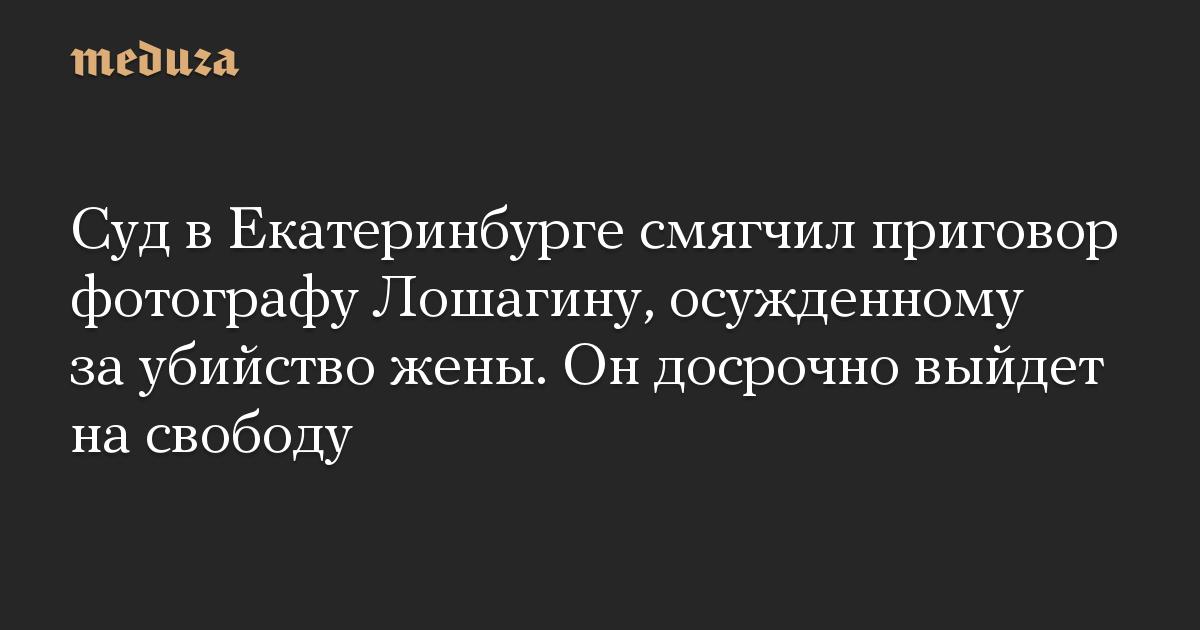Суд в Екатеринбурге смягчил приговор фотографу Лошагину, осужденному за убийство жены. Он досрочно выйдет на свободу