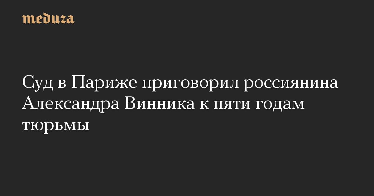 Суд в Париже приговорил россиянина Александра Винника к пяти годам тюрьмы