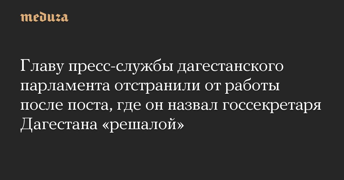 Главу пресс-службы дагестанского парламента отстранили от работы после поста, где он назвал госсекретаря Дагестана «решалой»