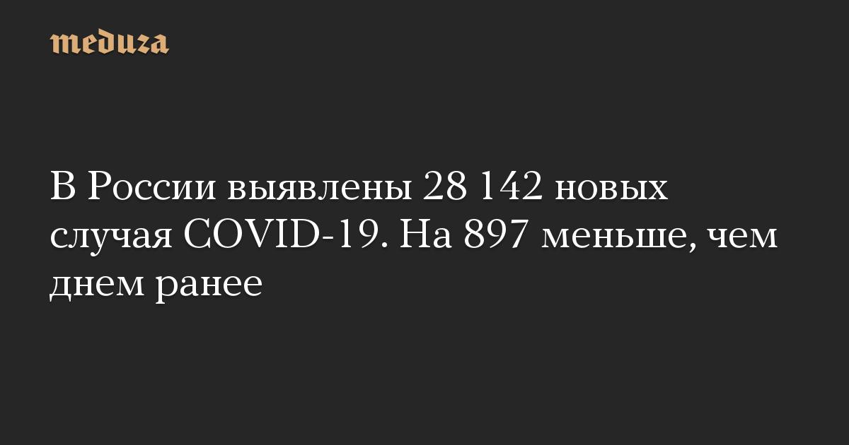 В России выявлены 28 142 новых случая COVID-19. На 897 меньше, чем днем ранее