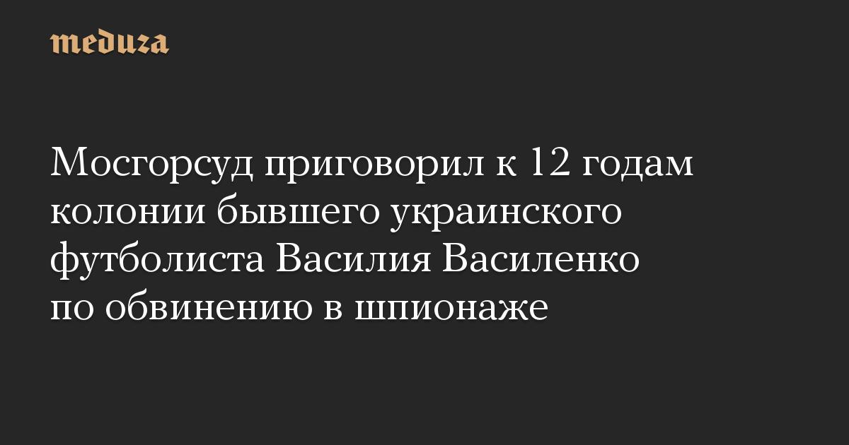 Мосгорсуд приговорил к 12 годам колонии бывшего украинского футболиста Василия Василенко по обвинению в шпионаже