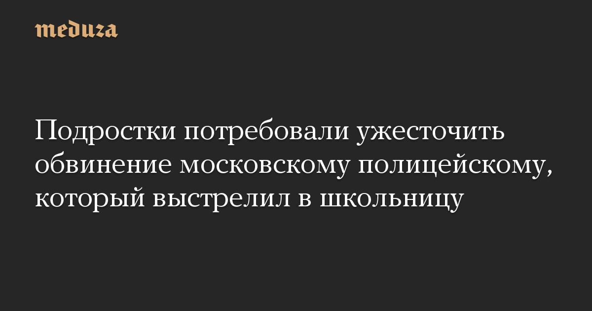 Подростки потребовали ужесточить обвинение московскому полицейскому, который выстрелил в школьницу