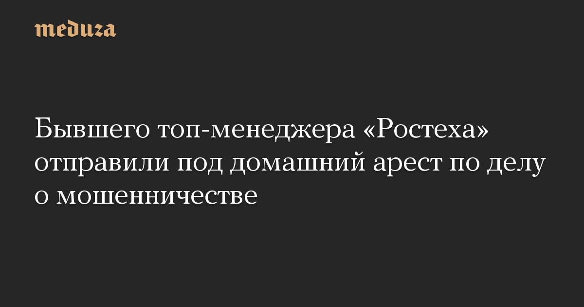 Бывшего топ-менеджера «Ростеха» отправили под домашний арест по делу о мошенничестве