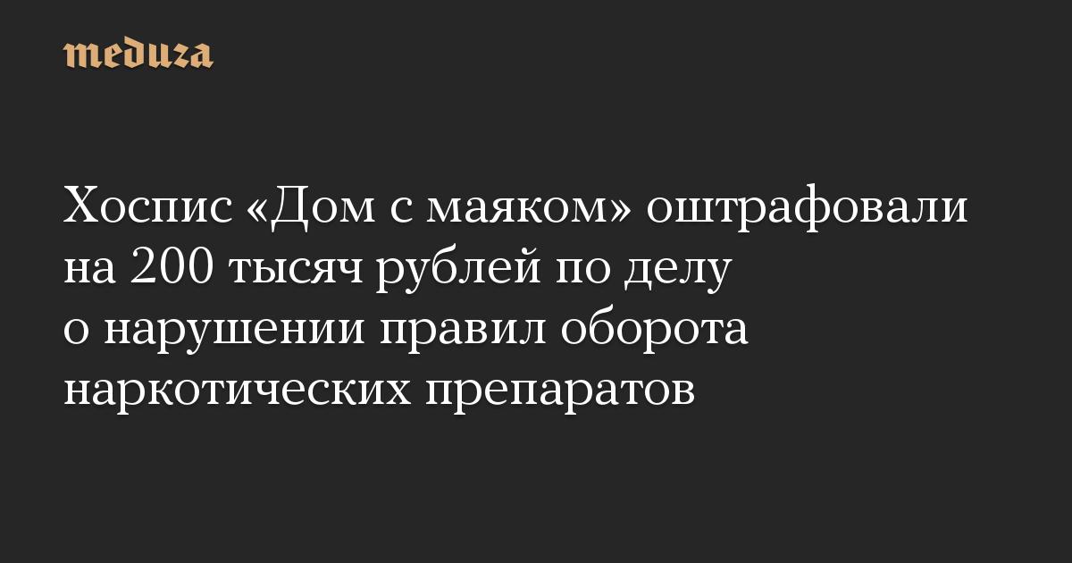 Хоспис «Дом с маяком» оштрафовали на 200 тысяч рублей по делу о нарушении правил оборота наркотических препаратов