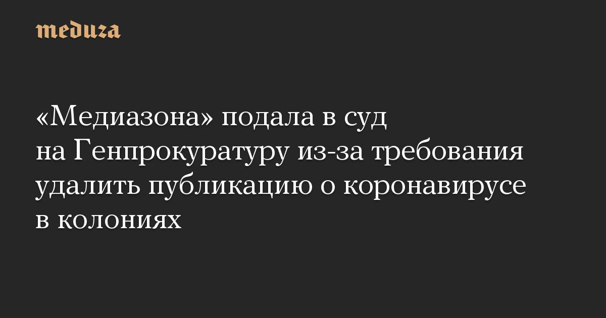 «Медиазона» подала в суд на Генпрокуратуру из-за требования удалить публикацию о коронавирусе в колониях
