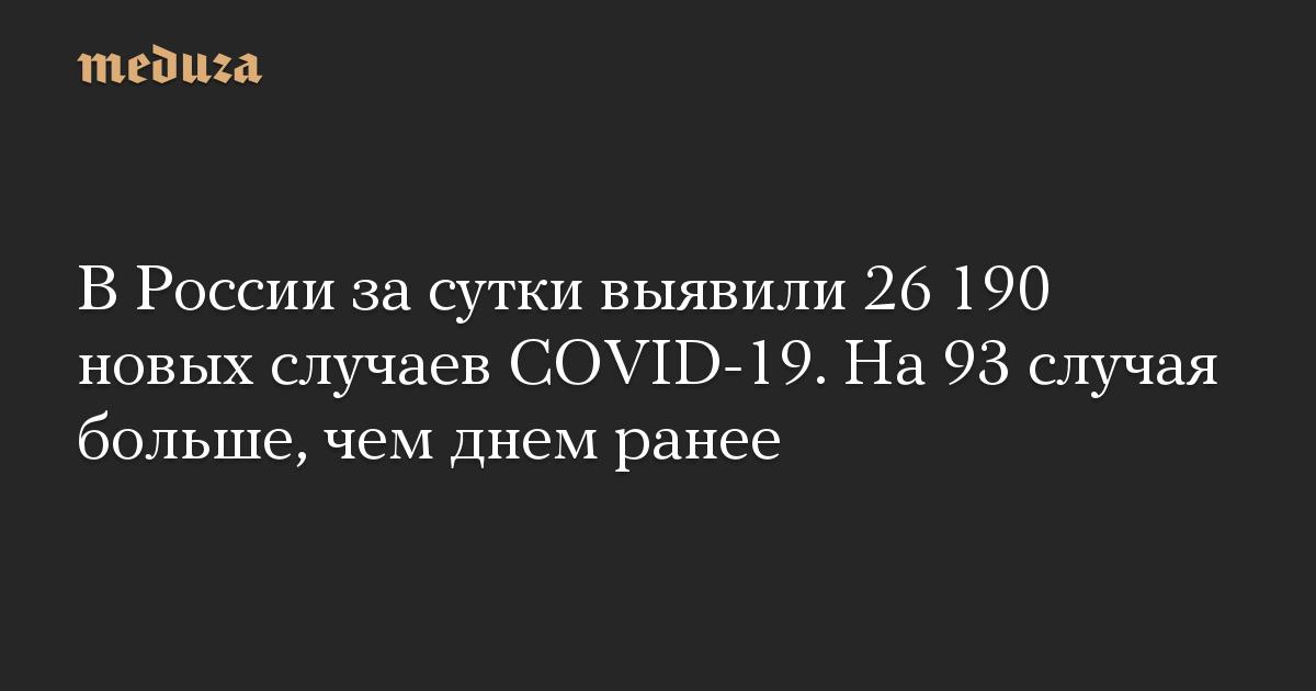 В России за сутки выявили 26 190 новых случаев COVID-19. На 93 случая больше, чем днем ранее