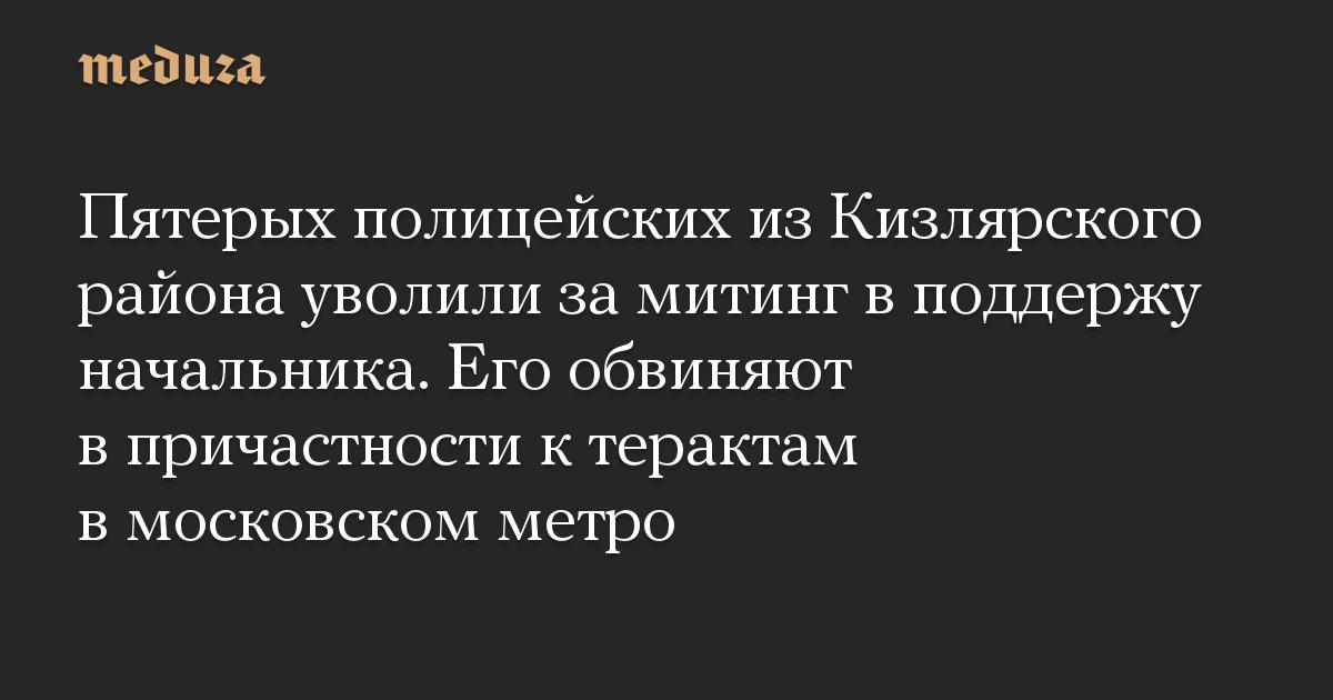 Пятерых полицейских из Кизлярского района уволили за митинг в поддержу начальника. Его обвиняют в причастности к терактам в московском метро
