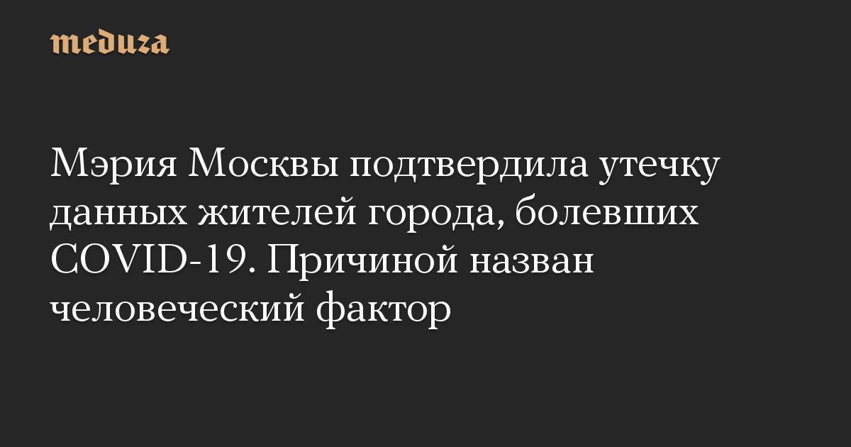 Мэрия Москвы подтвердила утечку данных жителей города, болевших COVID-19. Причиной назван человеческий фактор