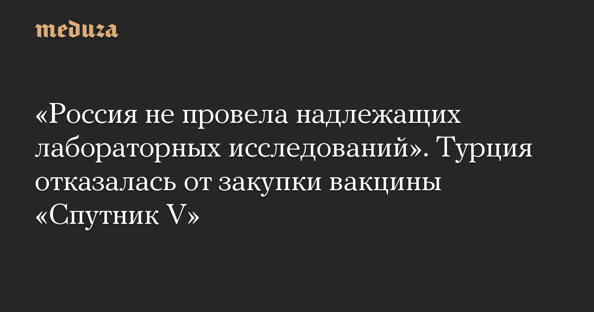 «Россия не провела надлежащих лабораторных исследований». Турция отказалась от закупки вакцины «Спутник V»