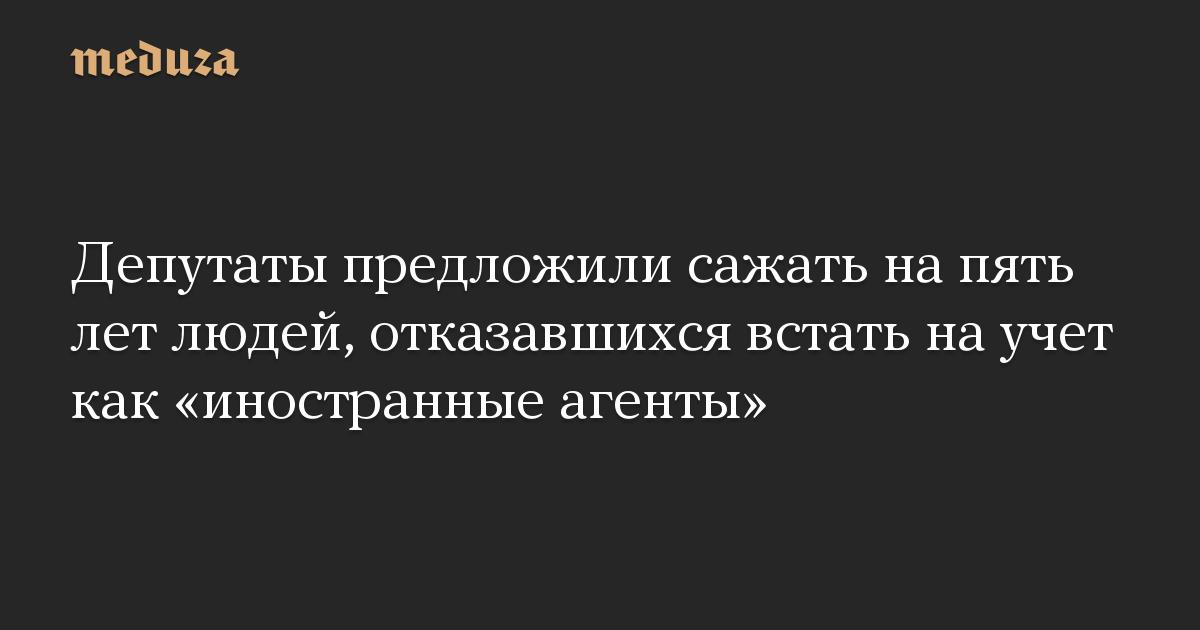 Депутаты предложили сажать на пять лет людей, отказавшихся встать на учет как «иностранные агенты»
