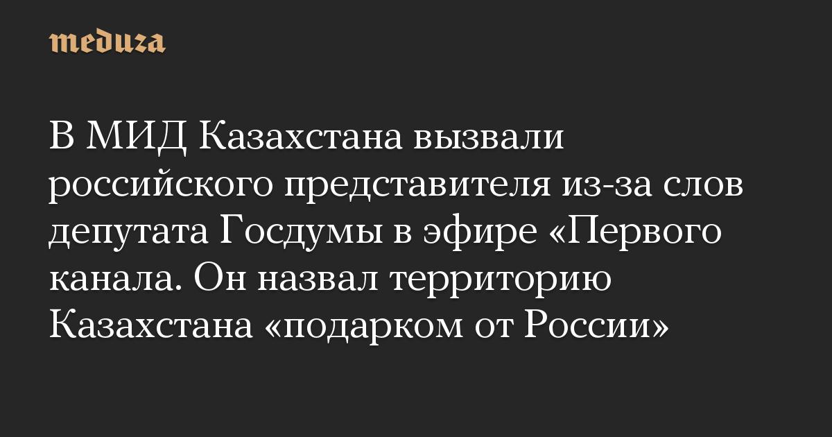 В МИД Казахстана вызвали российского представителя из-за слов депутата Госдумы в эфире «Первого канала. Он назвал территорию Казахстана «подарком от России»