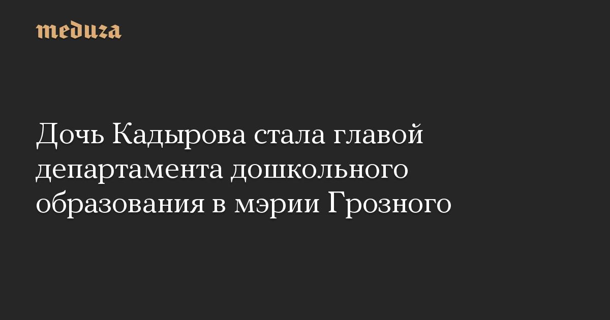 Дочь Кадырова стала главой департамента дошкольного образования в мэрии Грозного