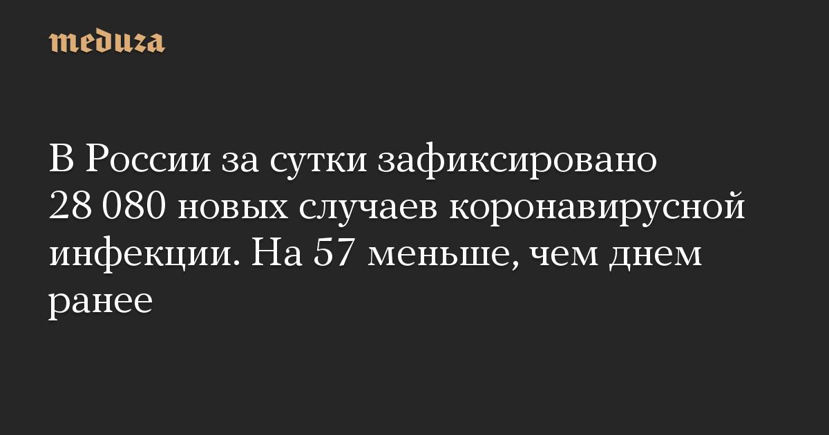 В России за сутки зафиксировано 28 080 новых случаев коронавирусной инфекции. На 57 меньше, чем днем ранее