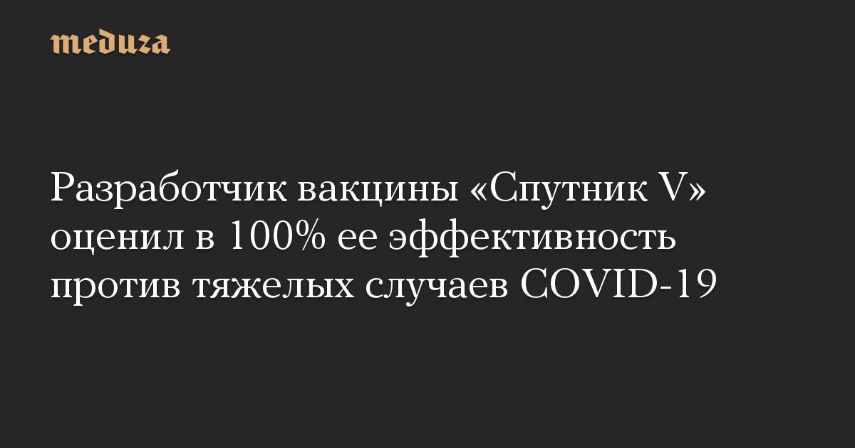 Разработчик вакцины «Спутник V» оценил в 100% ее эффективность против тяжелых случаев COVID-19