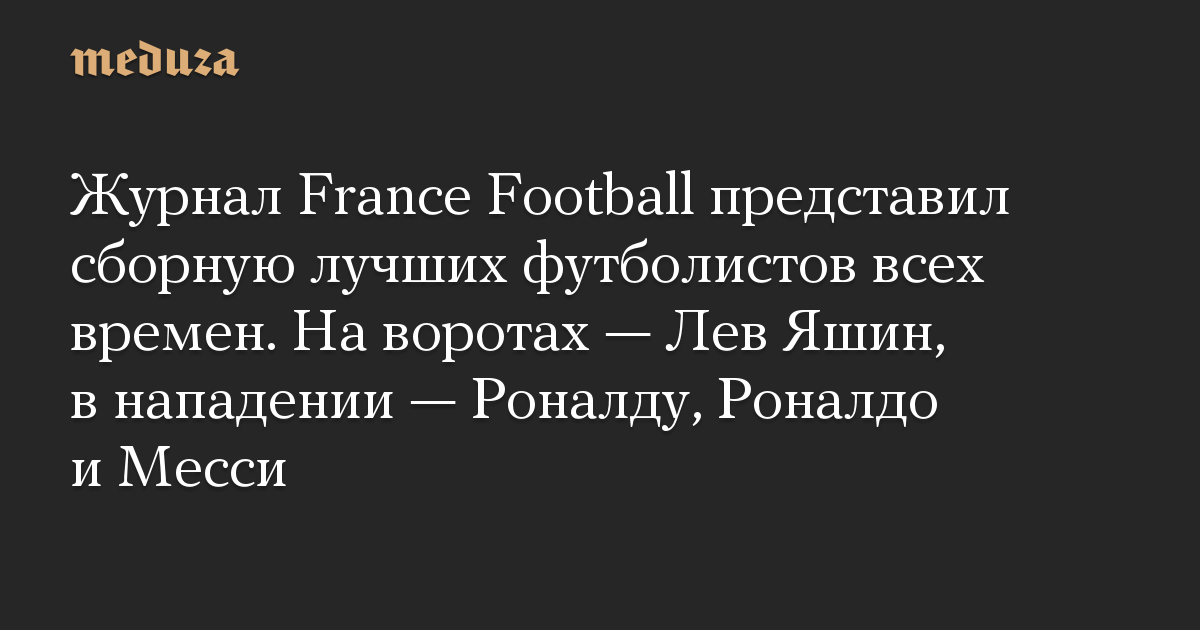 Журнал France Football представил сборную лучших футболистов всех времен. На воротах — Лев Яшин, в нападении — Роналду, Роналдо и Месси