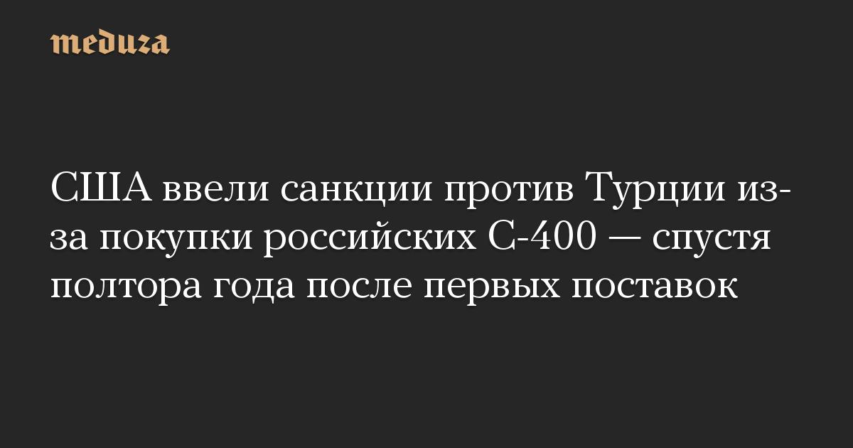 США ввели санкции против Турции из-за покупки российских С-400 — спустя полтора года после первых поставок