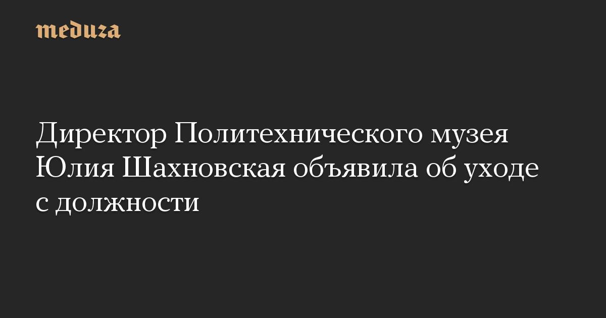 Директор Политехнического музея Юлия Шахновская объявила об уходе с должности