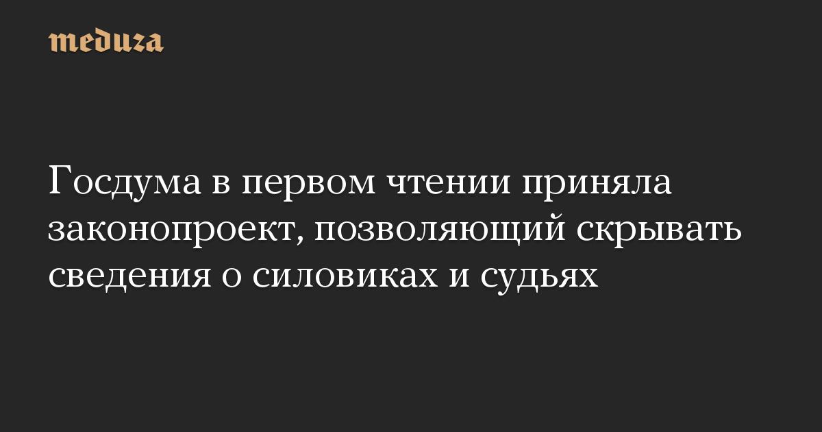 Госдума в первом чтении приняла законопроект, позволяющий скрывать сведения о силовиках и судьях