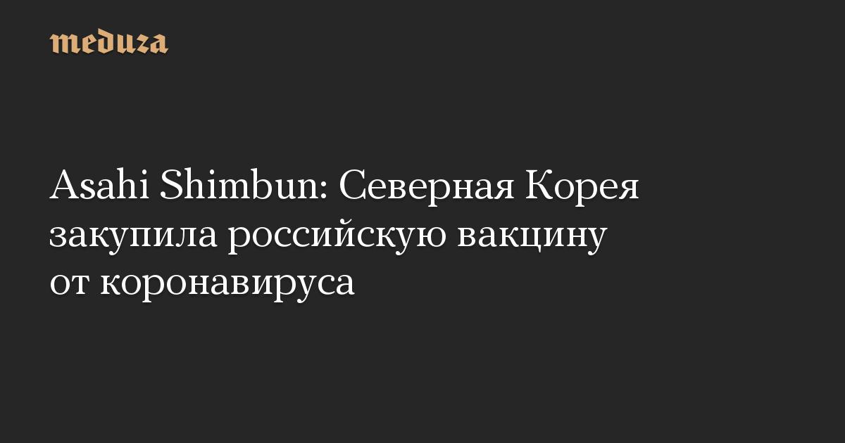 Asahi Shimbun: Северная Корея закупила российскую вакцину от коронавируса