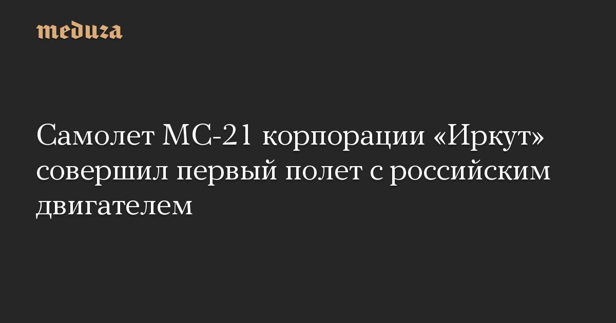 Самолет МС-21 корпорации «Иркут» совершил первый полет с российским двигателем
