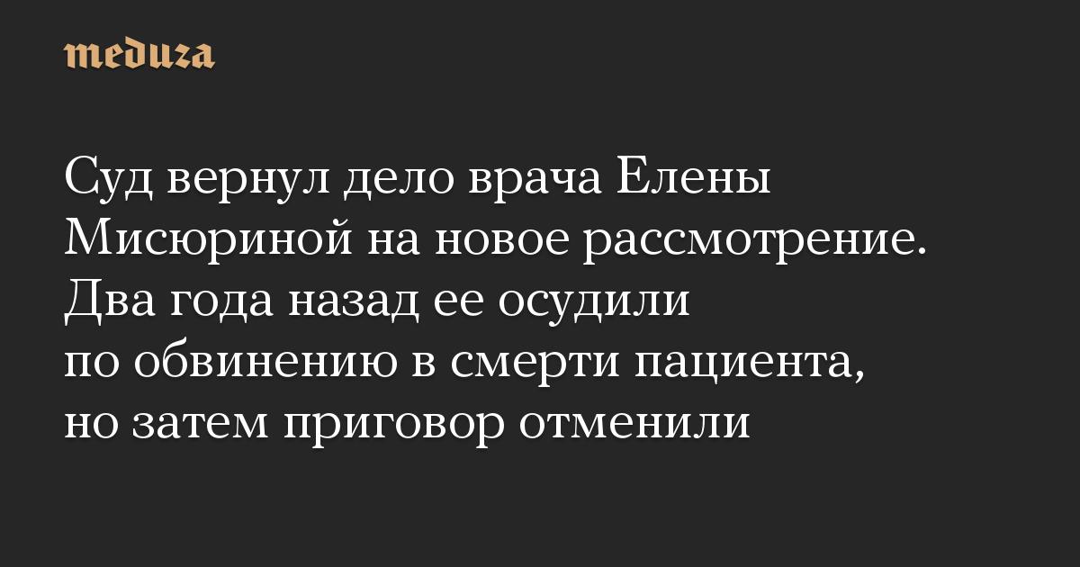 Суд вернул дело врача Елены Мисюриной на новое рассмотрение. Два года назад ее осудили по обвинению в смерти пациента, но затем приговор отменили