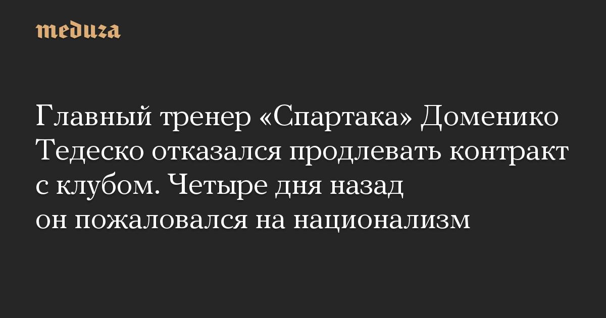 Главный тренер «Спартака» Доменико Тедеско отказался продлевать контракт с клубом. Четыре дня назад он пожаловался на национализм