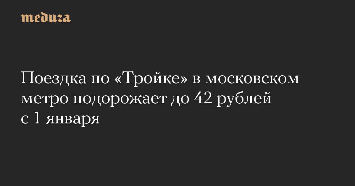 Поездка по «Тройке» в московском метро подорожает до 42 рублей с 1 января