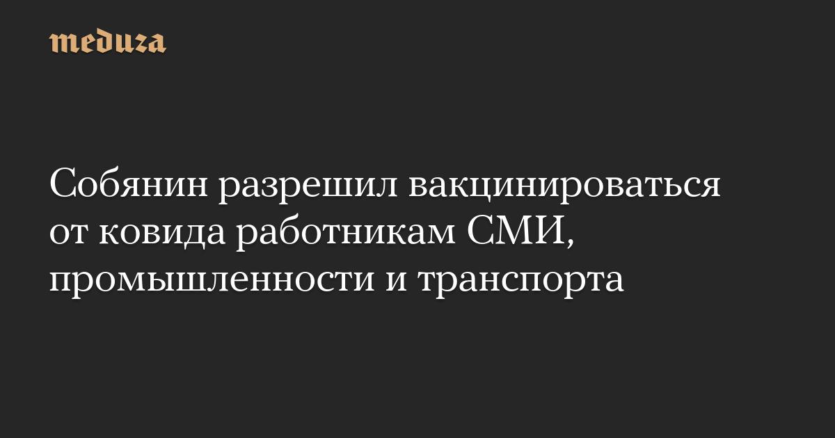Собянин разрешил вакцинироваться от ковида работникам СМИ, промышленности и транспорта