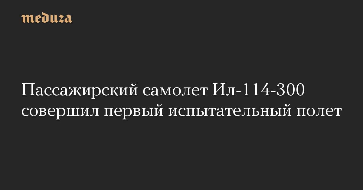 Пассажирский самолет Ил-114-300 совершил первый испытательный полет