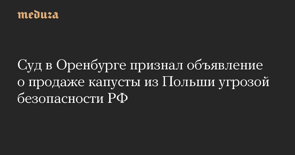 Суд в Оренбурге признал объявление о продаже капусты из Польши угрозой безопасности РФ