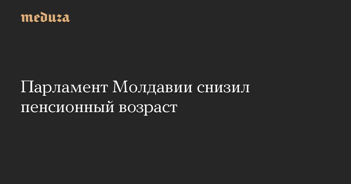 Парламент Молдавии снизил пенсионный возраст