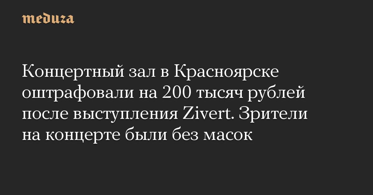 Концертный зал в Красноярске оштрафовали на 200 тысяч рублей после выступления Zivert. Зрители на концерте были без масок