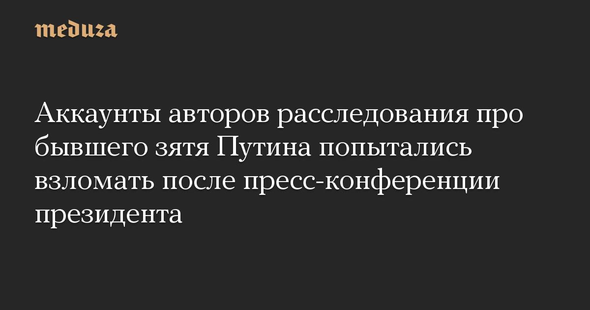 Аккаунты авторов расследования про бывшего зятя Путина попытались взломать после пресс-конференции президента