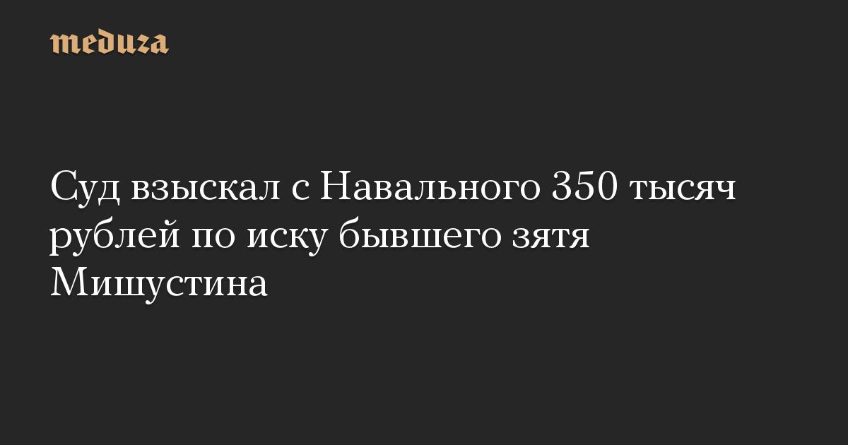 Суд взыскал с Навального 350 тысяч рублей по иску бывшего зятя Мишустина