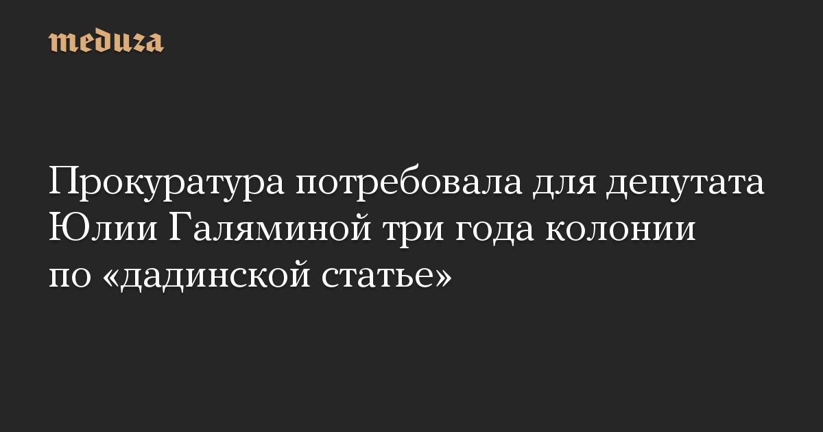 Прокуратура потребовала для депутата Юлии Галяминой три года колонии по «дадинской статье»
