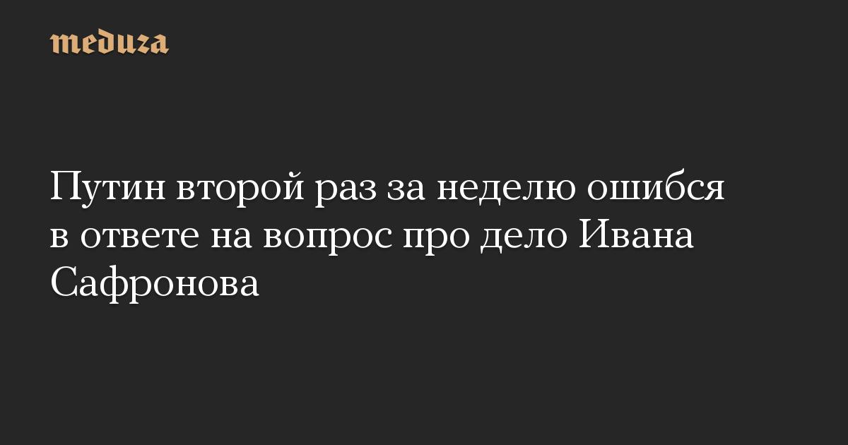Путин второй раз за неделю ошибся в ответе на вопрос про дело Ивана Сафронова