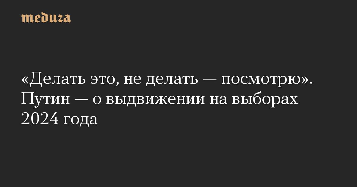 «Делать это, не делать — посмотрю». Путин — о выдвижении на выборах 2024 года