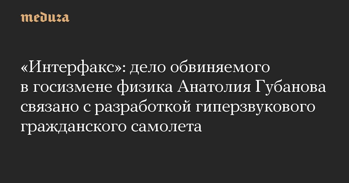 «Интерфакс»: дело обвиняемого в госизмене физика Анатолия Губанова связано с разработкой гиперзвукового гражданского самолета