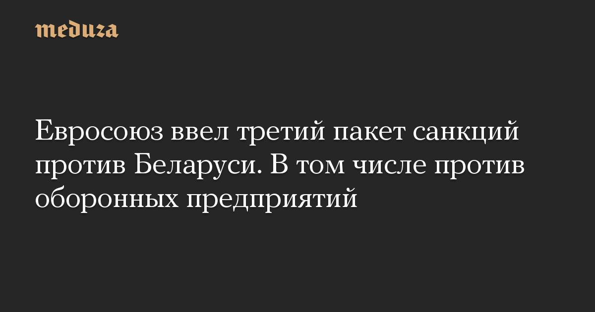 Евросоюз ввел третий пакет санкций против Беларуси. В том числе против оборонных предприятий