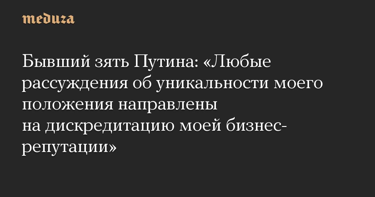 «Любые рассуждения об уникальности моего положения направлены на дискредитацию моей бизнес-репутации». Бывший зять Путина — о покупке 3,8% «Сибура» за 100 долларов
