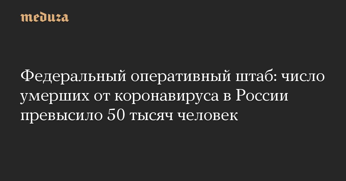 Федеральный оперативный штаб: число умерших от коронавируса в России превысило 50 тысяч человек