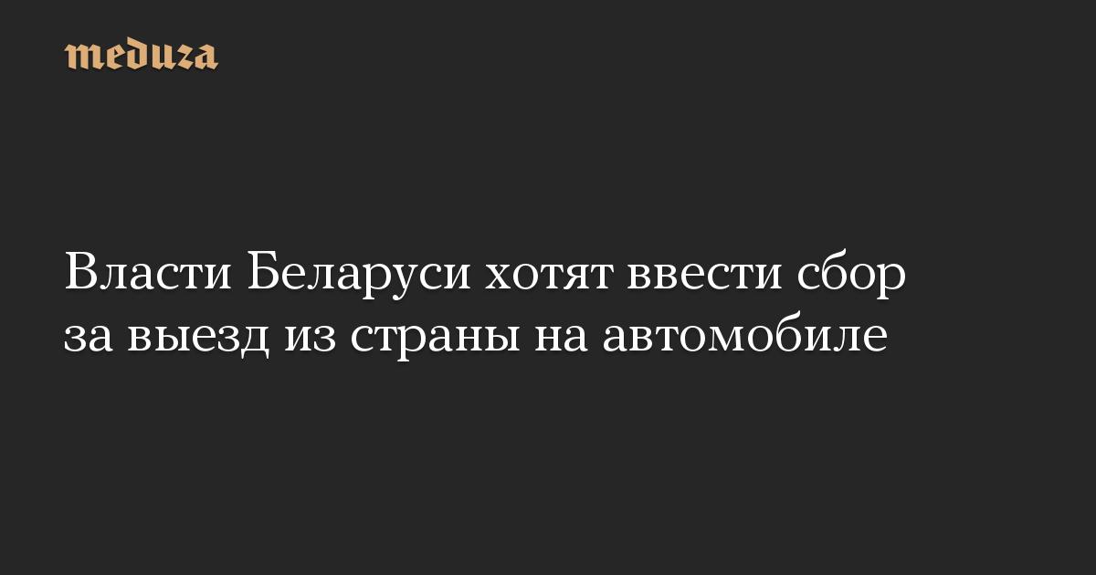 Власти Беларуси хотят ввести сбор за выезд из страны на автомобиле