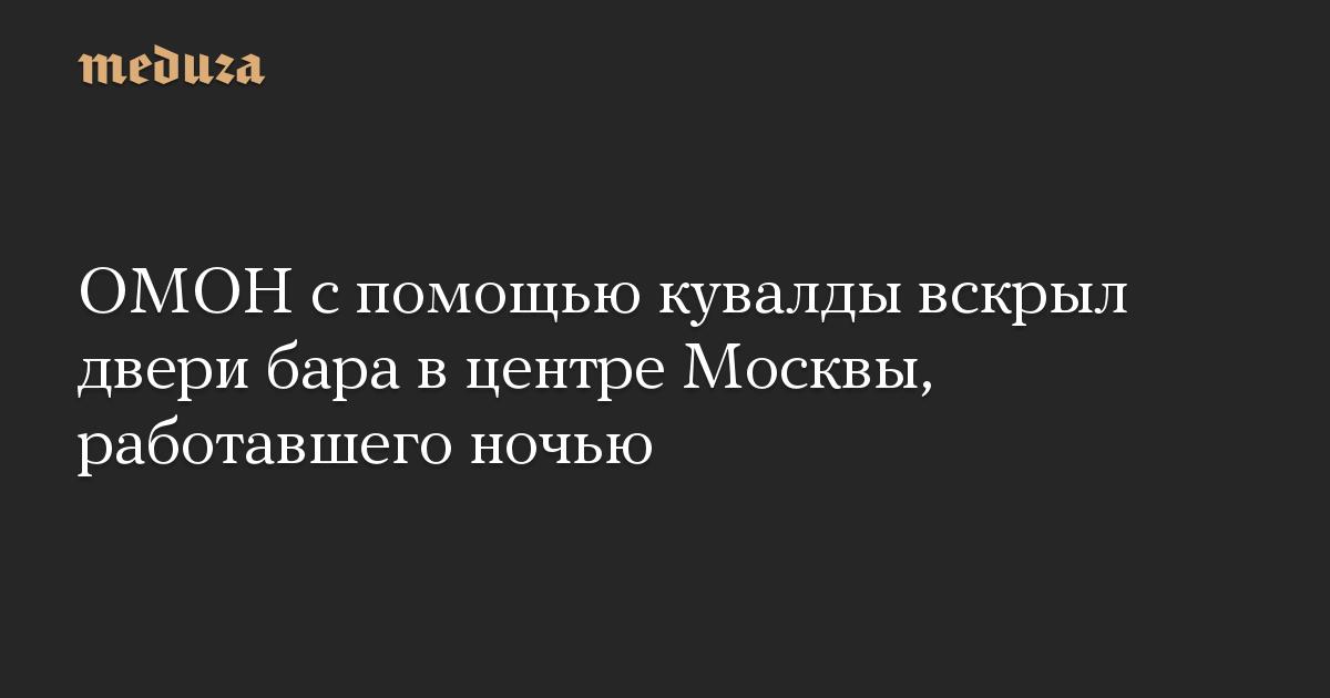 ОМОН с помощью кувалды вскрыл двери бара в центре Москвы, работавшего ночью