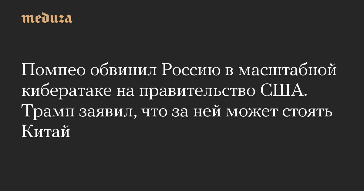Помпео обвинил Россию в масштабной кибератаке на правительство США. Трамп заявил, что за ней может стоять Китай